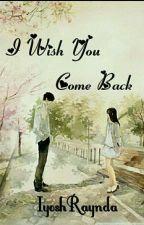 I WISH YOU COME BACK (COMPLETEDl)  by IyoshRaynda