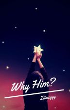 Why him? [Lengkap] by Ziimeyyy