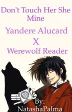 Don't Touch Her She Mine  Yandere Alucard x werewolf reader by NatashaPalma