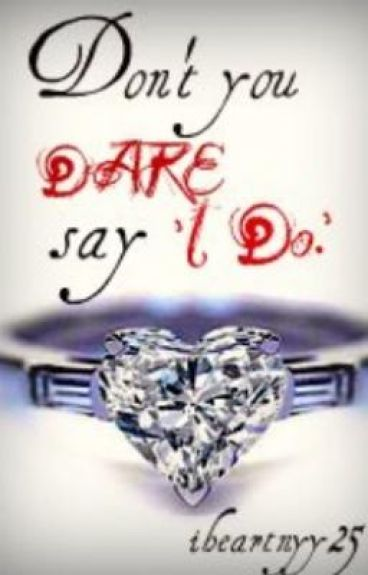 Don't you DARE say 'I Do.'