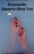 Deseando Amarte Otra Vez by Shadow_Queen707