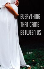 Everything That Came Between Us by MRayWrites