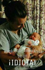 Mamá, estoy embarazada de un ¡IDIOTA! (Harry Styles y tú). by ItsKrishnaFfigueroa