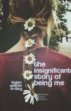 ♛The Insignificant Story of Being Me♛ by legen-waitforit-dary