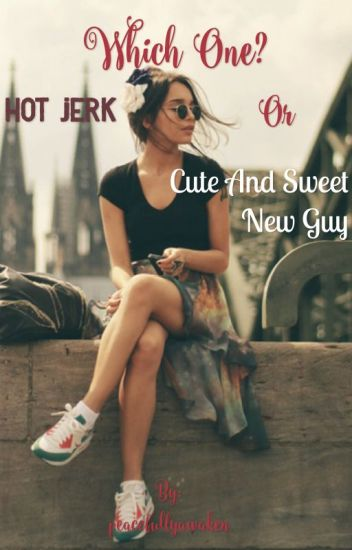 Which One? Hot jerk or Cute and Sweet New Guy