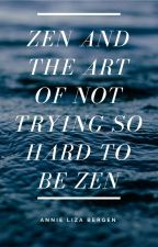 Zen and Art of Not Trying So Hard to be Zen by MozzaSprout