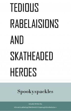 Tedious Rabelaisions And Skatheaded Heroes by Spookyspackles