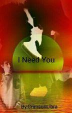 I Need You  by CrimsonLibra