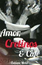 Amor, Cretinos & Café (Concluído) by Kisuna-Ryuuta