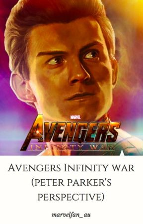 Avengers: Infinity War - Fan Fic (Peter Parker's Perspective) - This