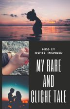 My Rare and Clichè Tale by Shes_Inspired