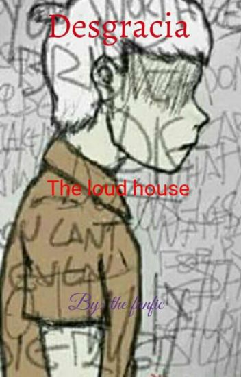Desgracia (the loud house) - the fanfic - Wattpad