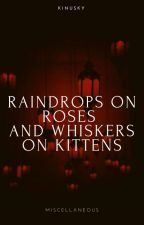 Raindrops On Roses And Whiskers On Kittens | Misc. by kinusky