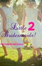 little bridesmaids 2! by youtuberfanfic1904