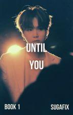 UNTIL You [YOONGI] (Book 1) by sugafix