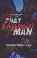 ※That Possessive Man- (MXB)※ COMPLETED✔ by UniquelyFerocious