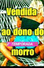 VENDIDA AO DONO DO MORRO- 2° TEMPORADA by UnicorniaUnicornia