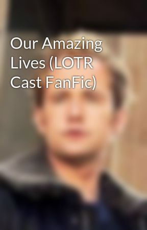 Our Amazing Lives (LOTR Cast FanFic) by LOTRgirl101