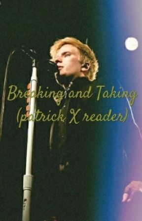 Breaking and Taking (Patrick X Reader)  by BrendonUriesSlut