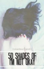 50 shades of i'm not okay. by onedearland