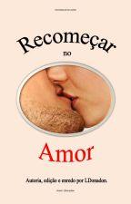 Recomeçar no Amor - Livro 01 (COMPLETO)  by LDonadon