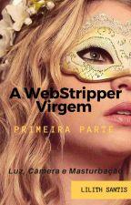 A WebStripper Virgem - Primeira Parte by LilithSantis