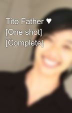 Tito Father ♥  [One shot] [Complete] by MarlexCullen