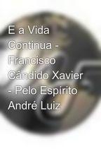 E a Vida Continua - Francisco Cândido Xavier - Pelo Espírito André Luiz by FlauJr