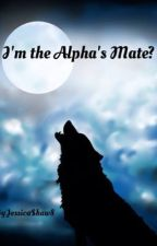 I'm the Alpha's mate? by JessicaShaw8