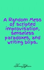 A Random Mess of scripted improvisation, senseless paradoxes, and writing blips. by ThomasJefferson