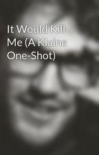 It Would Kill Me (A Klaine One-Shot) by jjimene5