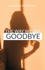 The Way We Say Goodbye by Tripplediamond_xo