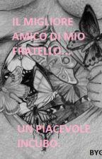 IL MIGLIORE AMICO DI MIO FRATELLO... UN PIACEVOLE INCUBO. by Gloriadl96