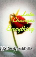 Late Changes Everything by LYSRoseLynchBelle