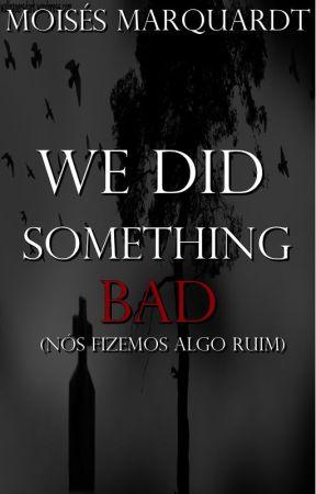 We Did Something Bad (Nós fizemos uma coisa ruim) by MoisesMarquardt