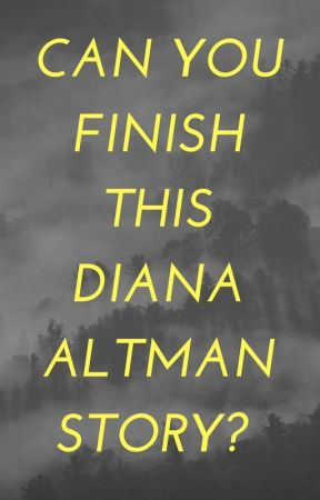CAN YOU FINISH THIS DIANA ALTMAN STORY? by DianaAltman