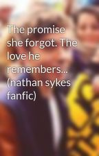 The promise she forgot. The love he remembers... (nathan sykes fanfic) by iSykesGeek