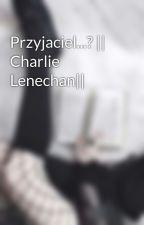 Przyjaciel...? || Charlie Lenechan|| by Sysia2806