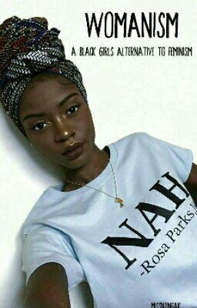 Womanism: A Black Girls Alternative To Feminism by MissNzingaK