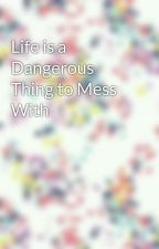 Life is a Dangerous Thing to Mess With by tsanderson9