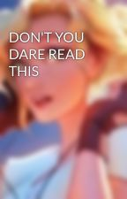 DON'T YOU DARE READ THIS by Official_Name