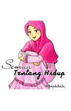 SEMUA TENTANG HIDUP by AisyahAiida
