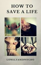 How to save a life by Lonelyandpsycho