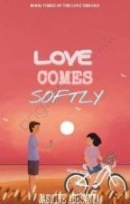 LOVE COMES SOFTLY. by beautifulandmystery