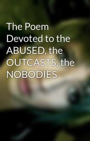 The Poem Devoted to the ABUSED  the OUTCASTS  the NOBODIES by One_Day_Youll_See
