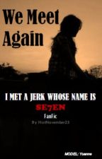 We Meet Again (I met a jerk whose name is Seven FanFic) by HotNovember23