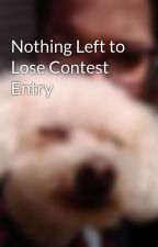 Nothing Left to Lose Contest Entry by xxBeautifulFreakxx