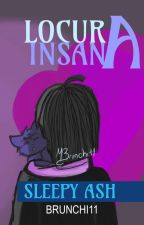 Locura Insana (SleepyAsh)  by Brunchi11