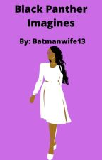Black Panther Imagines by batmanwife13