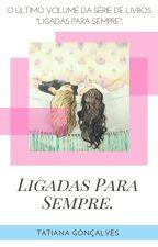 Ligadas Para Sempre - Livro 4. by TatianaGoncalvez